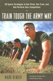 Train Tough the Army Way : 50 Sports Strategies to Out-Think, Out-Train, and Out-Perform Your Competition