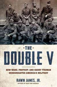 The Double V: How Wars, Protest, and Harry Truman Desegregated America S Military
