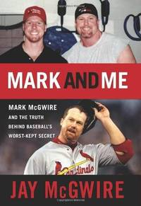 Mark and Me  Mark McGwire and the Truth Behind Baseball's Worst-Kept Secret
