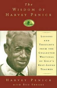 The Wisdom of Harvey Penick: Lessons and Thoughts from the Collected Writings of Golf's Best-Loved Teacher
