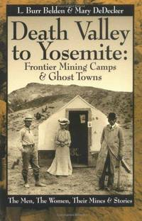 Death Valley to Yosemite: Frontier Mining Camps & Ghost Towns--The Men, The Women, Their Mines...