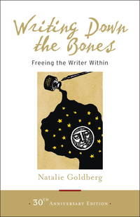 Writing Down the Bones :  Freeing the Writer Within by NATALIE GOLDBERG