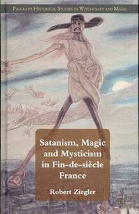 Satanism, Magic and Mysticism in Fin-de-siècle France (Palgrave Historical Studies in Witchcraft...
