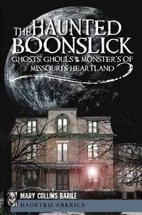 The Haunted Boonslick : Ghosts, Ghouls, and Monsters of Missouri's  Heartland