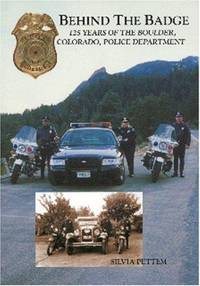 Behind the Badge: 125 Years of the Boulder, Colorado, Police Department.