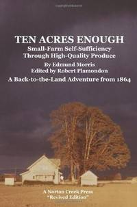 """Ten Acres Enough: Small-Farm Self-Sufficiency Through High-Quality Produce. A Back to the Land Adventure from 1864 """"Revived Edition"""