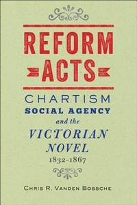 Reform Acts: Chartism Social Agency and the Victorian Novel 1832-1867