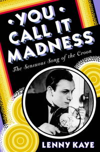 YOU CALL IT MADNESS: The Sensuous Song of the Croon