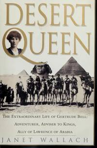 Desert Queen: The Extraordinary Life of Gertrude Bell - Adventurer, Advisor to Kings, Ally of Lawrence of Arabia