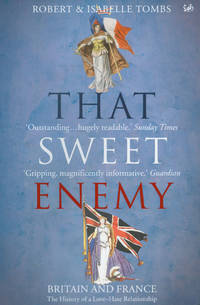 That Sweet Enemy: britain and France, the History of a Love-Hate Relationship by  Robert and Isabelle Tombs - Paperback - 2007 - from Fireside Bookshop and Biblio.com