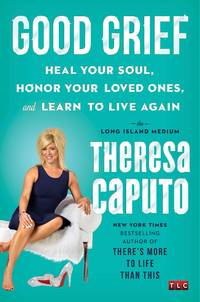Good Grief: Heal Your Soul, Honor Your Loved Ones, and Learn to Live Again by  Theresa Caputo - Hardcover - from Mediaoutletdeal1 and Biblio.com