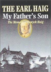 MY FATHER'S SON: THE MEMOIRS OF MAJOR THE EARL HAIG,OBE,DL,ARSA.