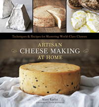 Artisan Cheese Making at Home: Techniques & Recipes for Mastering World-Class Cheeses [A...