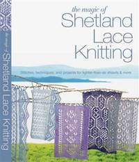 The Magic of Shetland Lace Knitting: Stitches, Techniques, and Projects for Lighter-than-Air Shawls & More (Knit & Crochet)