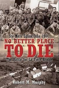No Better Place to Die: The Battle for La Fiere Bridge: Ste, Mere-Eglise, June 1944