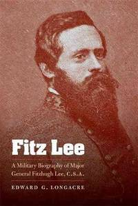 Fitz Lee: A Military Biography of Major General Fitzhugh Lee, C.S.A. by  Edward G Longacre - Paperback - 1st - 2010 - from Abacus Bookshop and Biblio.com