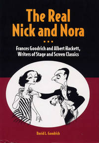 The Real Nick and Nora: Frances Goodrich and Albert Hackett, Writers of Stage and Screen Classics