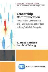 Leadership Communications: How Leaders Communicate and How Communicators Lead in Today's Global...