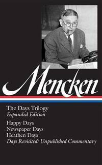 H. L. Mencken: The Days Trilogy, Expanded Edition (LOA #257): Happy Days / Newspaper Days /...