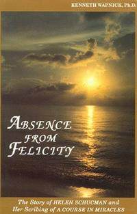 Absence from Felicity: The Story of Helen Schucman and Her Scribing a Course for Miracles