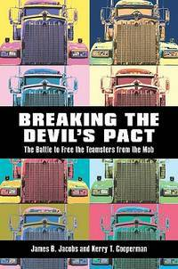 Breaking the Devil?s Pact: The Battle to Free the Teamsters from the Mob by Jacobs, James B.; Cooperman, Kerry T