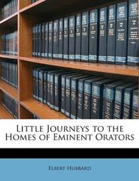 Little Journeys To the Homes Of Eminent Orators