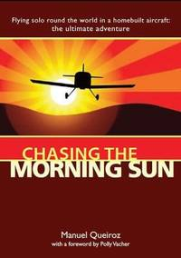 Chasing the Morning Sun: Flying Solo Round the World in a Homebuilt Aircraft - The Ultimate...