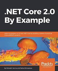 .NET Core 2.0 By Example: Learn to program in C# and .NET Core by building a series of practical,...