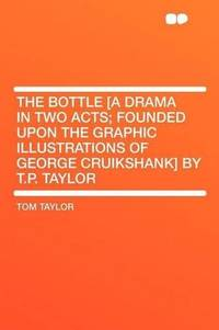 image of The Bottle [a Drama in Two Acts; Founded Upon the Graphic Illustrations of George Cruikshank] by T.P. Taylor