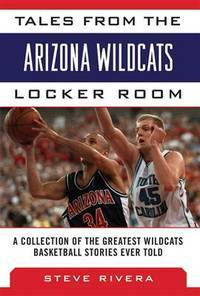 Tales from the Arizona Wildcats Locker Room: A Collection of the Greatest Wildcat Basketball...