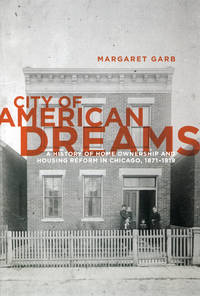 City of American Dreams: A History of Home Ownership and Housing Reform in Chicago, 1871-1919...
