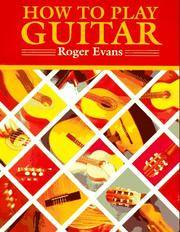 How to Play Guitar : A New Book for Everyone Interested in the Guitar