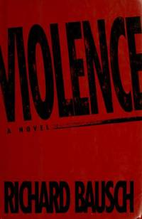 Violence by  Richard Bausch - First Edition, First Printing - 1992 - from Ash Grove Heirloom Books (SKU: 003640)