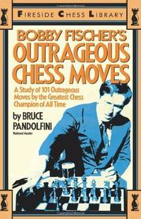 Bobby Fischer's Outrageous Chess Moves. (A Study of 101 Outrageous Moves by the Greatest...