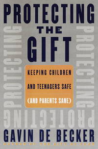 Protecting the Gift: Keeping Children and Teenagers Safe and Parents Sane