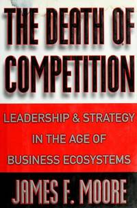 The Death of Competition Leadership and Strategy in the Age of Business Ecosystems