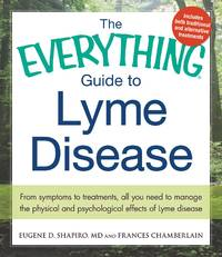 EVERYTHING GUIDE TO LYME DISEASE: From Symptoms To Treatments, All You Need To Manage The Physical & Psychological Effects Of Lyme Disease