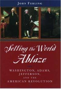 Setting the World Ablaze: Washington, Adams, Jefferson, and the American Revolution by  John Ferling - 1st Printing - 2000 - from William Maloney and Biblio.com