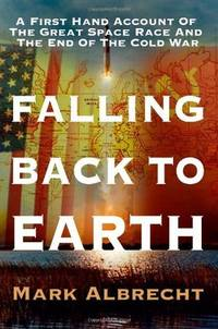 Falling Back To Earth: A First Hand Account Of The Great Space Race And The End Of The Cold War