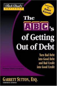 Rich Dad's Advisors®: The ABC's of Getting Out of Debt: Turn Bad Debt into Good Debt...