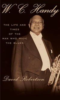 W.C. Handy: The Life and Times of the Man Who Made the Blues