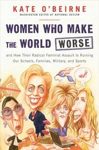 Women Who Make the World Worse: and How Their Radical Feminist Assault Is Ruining Our Schools,...
