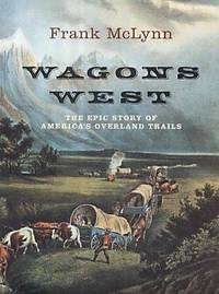 Wagons West - the Epic Story of America's Overland Trails