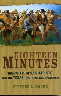 EIGHTEEN MINUTES, THE BATTLE OF SAN JACINTO AND THE TEXAS INDEPENDENCE CAMPAIGN