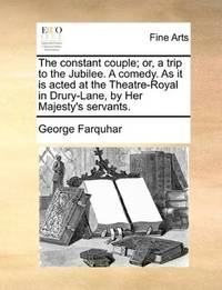 image of The constant couple; or, a trip to the Jubilee. A comedy. As it is acted at the Theatre-Royal in Drury-Lane, by Her Majesty's servants