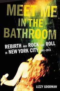 Meet Me in the Bathroom: Rebirth and Rock and Roll in New York City, 2001-2011