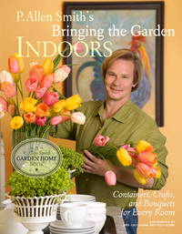 P. Allen Smith's Bringing the Garden Indoors: Containers, Crafts, and Bouquets for Every Room