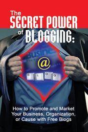 The Secret Power of Blogging: How to Promote and Market Your Business, Organization, or Cause...
