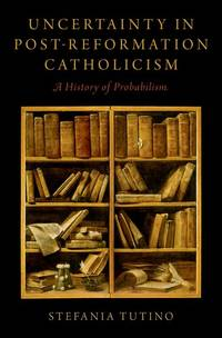 Uncertainty in Post-Reformation Catholicism: A History of Probabilism