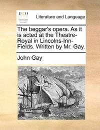The Beggar\'s Opera As It Is Acted At the Theatre-Royal In Lincolns-Inn-Fields Written By Mr Gay